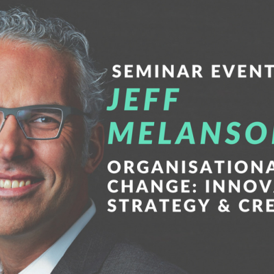 SEMINAR EVENT: JEFF MELANSON ON APPROACHING ORGANISATIONAL CHANGE WITH INNOVATION, STRATEGY & CREATIVITY